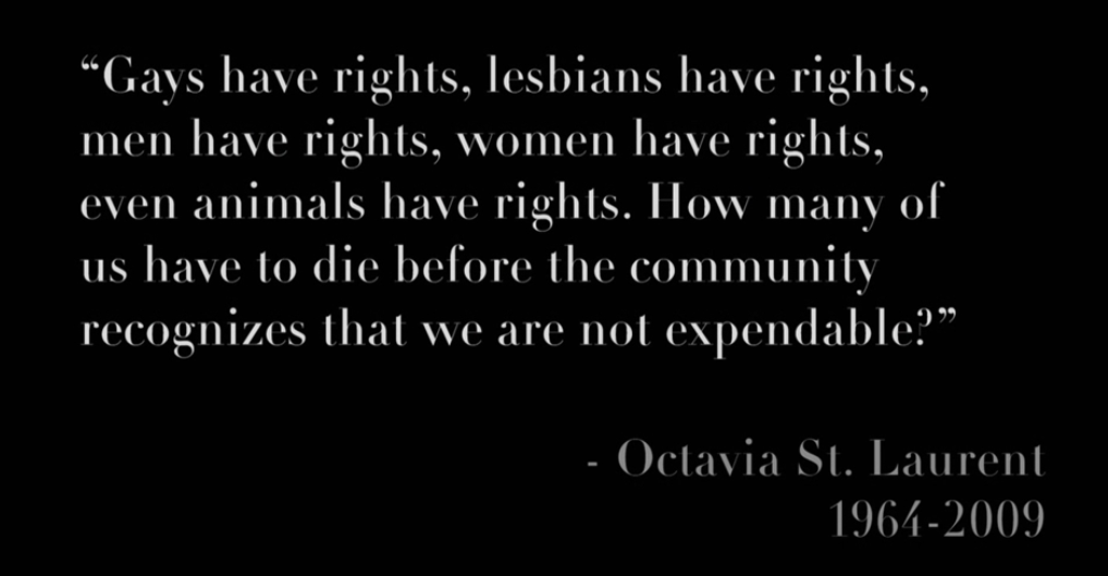 """Gays have rights, lesbians have rights, men have rights, women have rights, even animals have rights. How many of us have to die before the community recognizes that we are not expendable?"" Octavia St. Laurent"